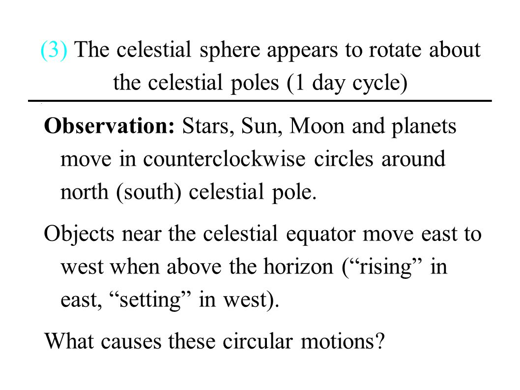 (3) The celestial sphere appears to rotate about the celestial poles (1 day cycle)
