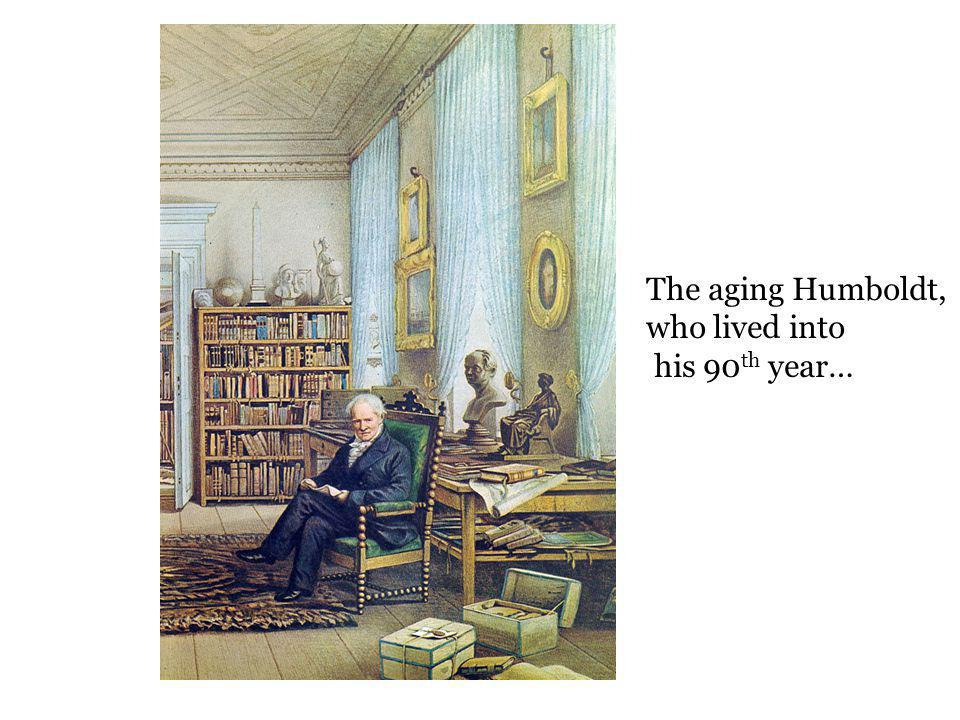 The aging Humboldt, who lived into his 90th year…