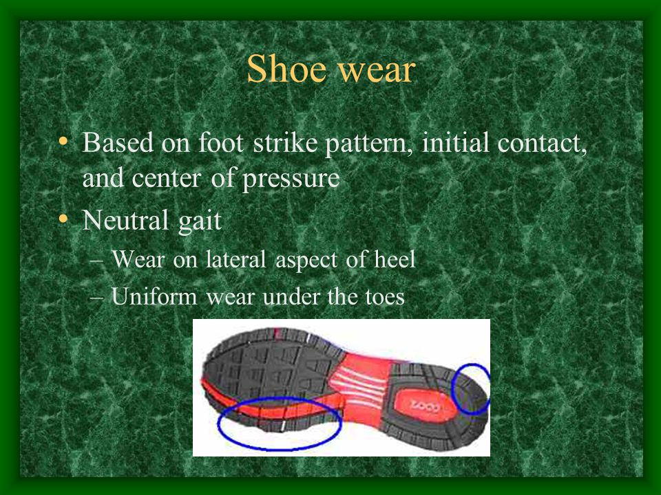 Shoe wear Based on foot strike pattern, initial contact, and center of pressure. Neutral gait. Wear on lateral aspect of heel.