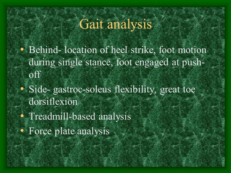 Gait analysis Behind- location of heel strike, foot motion during single stance, foot engaged at push-off.