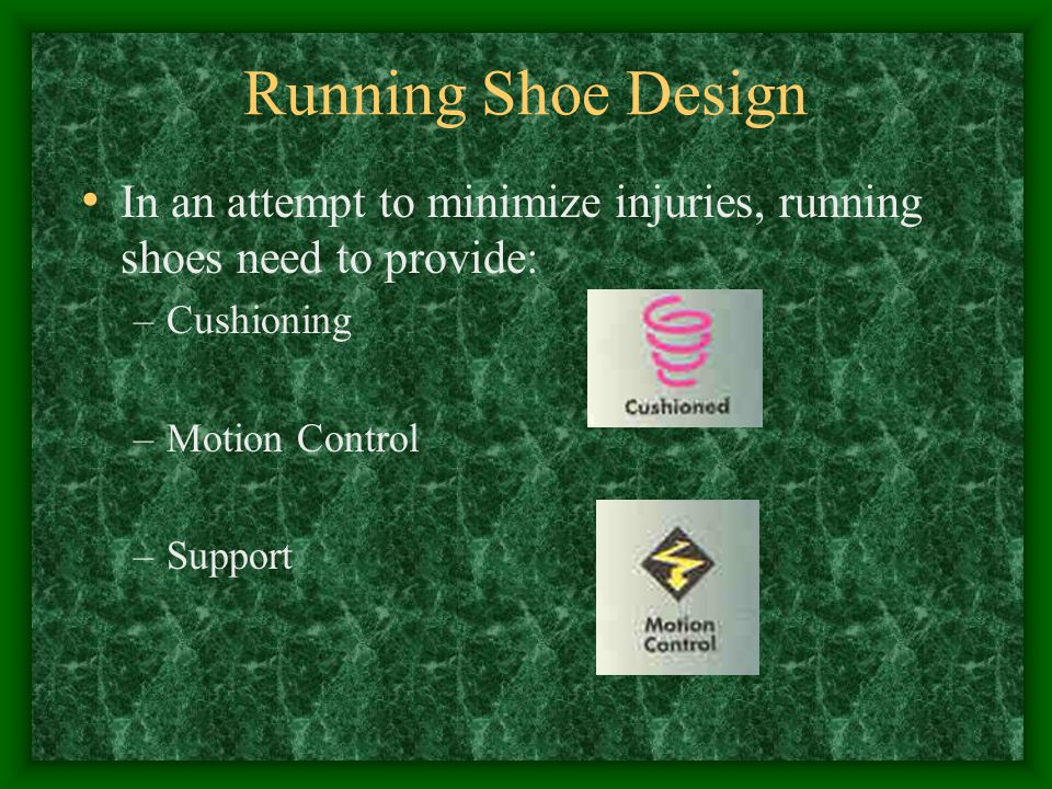 Running Shoe Design In an attempt to minimize injuries, running shoes need to provide: Cushioning.