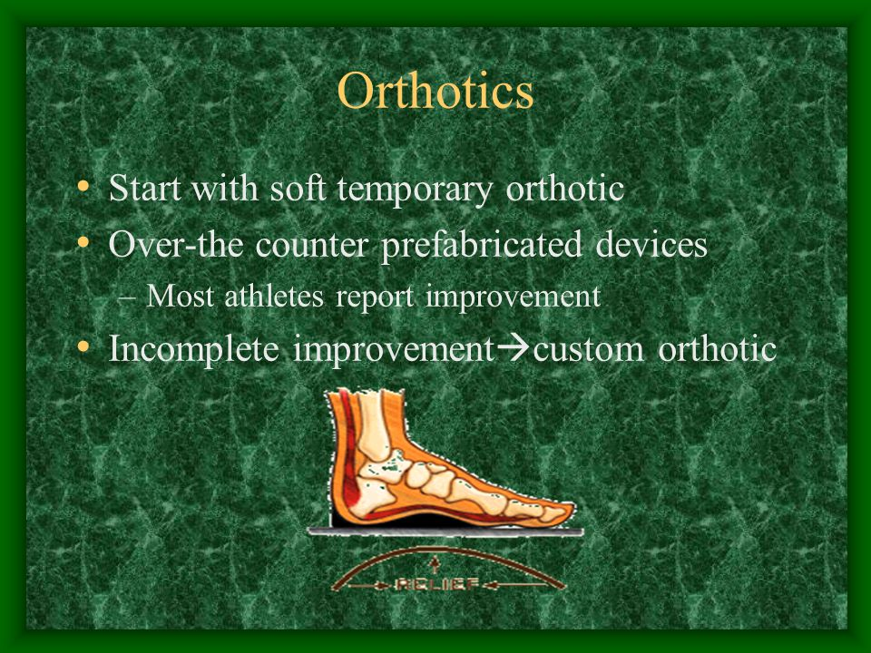 Orthotics Start with soft temporary orthotic