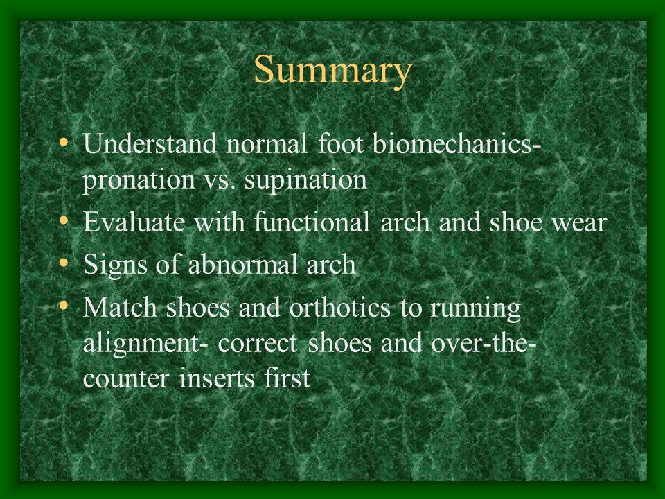 Summary Understand normal foot biomechanics- pronation vs. supination