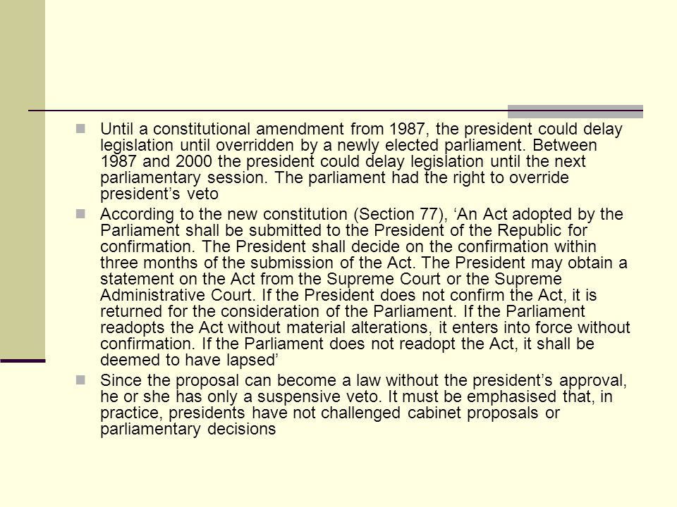 Until a constitutional amendment from 1987, the president could delay legislation until overridden by a newly elected parliament. Between 1987 and 2000 the president could delay legislation until the next parliamentary session. The parliament had the right to override president's veto