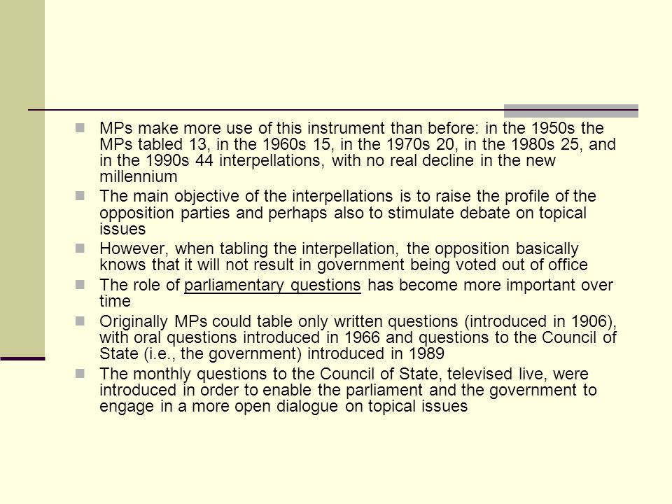 MPs make more use of this instrument than before: in the 1950s the MPs tabled 13, in the 1960s 15, in the 1970s 20, in the 1980s 25, and in the 1990s 44 interpellations, with no real decline in the new millennium