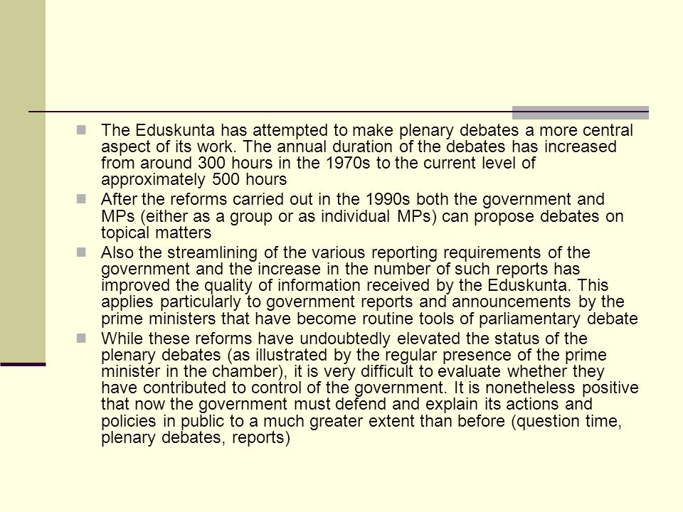 The Eduskunta has attempted to make plenary debates a more central aspect of its work. The annual duration of the debates has increased from around 300 hours in the 1970s to the current level of approximately 500 hours