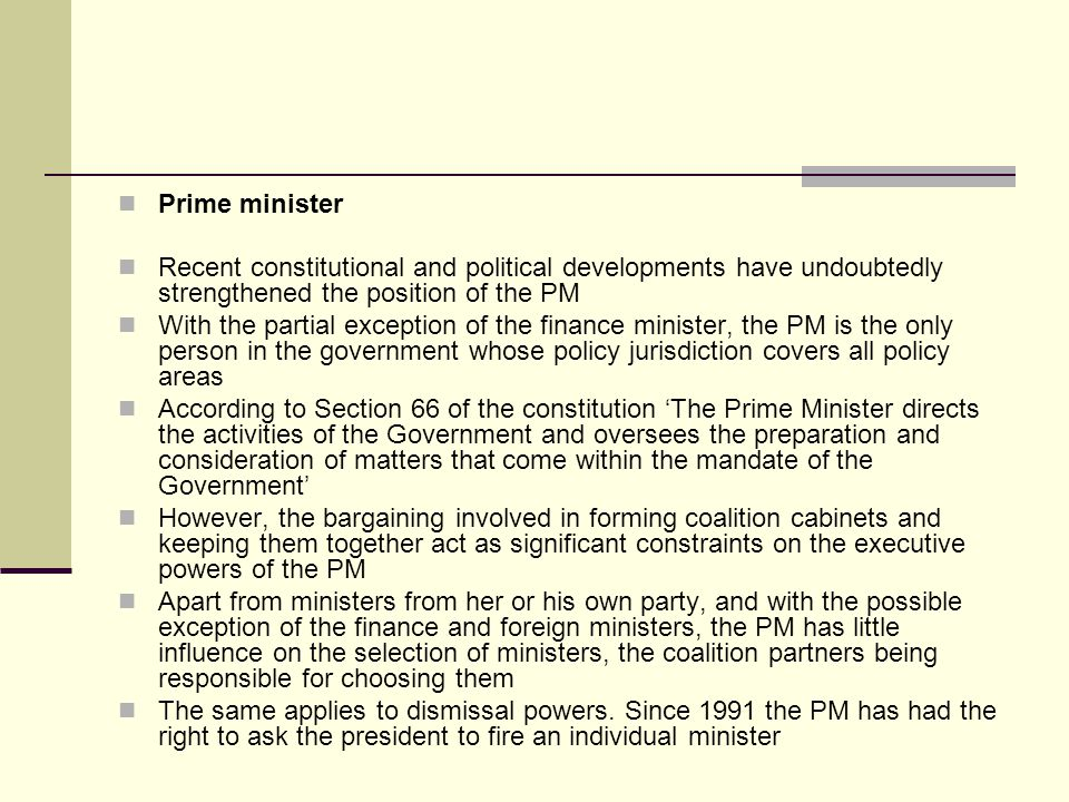 Prime minister Recent constitutional and political developments have undoubtedly strengthened the position of the PM.