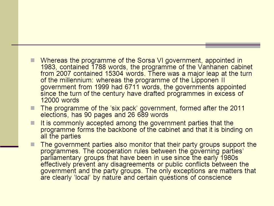 Whereas the programme of the Sorsa VI government, appointed in 1983, contained 1788 words, the programme of the Vanhanen cabinet from 2007 contained 15304 words. There was a major leap at the turn of the millennium: whereas the programme of the Lipponen II government from 1999 had 6711 words, the governments appointed since the turn of the century have drafted programmes in excess of 12000 words