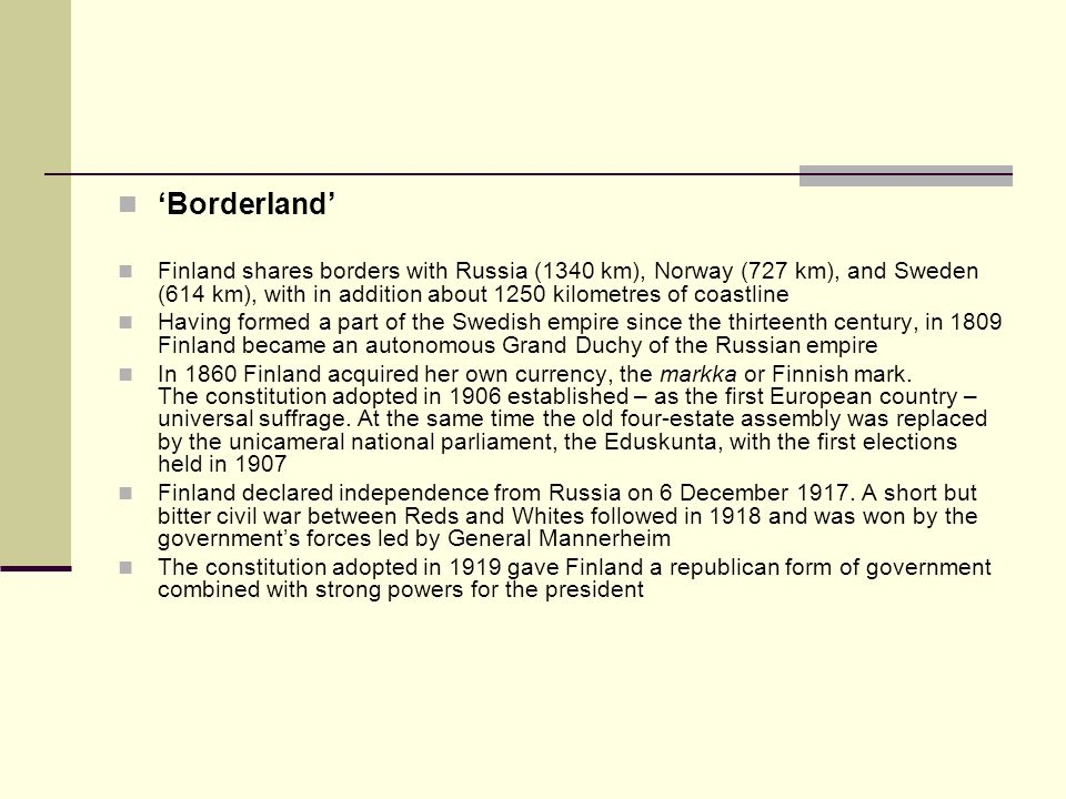 'Borderland' Finland shares borders with Russia (1340 km), Norway (727 km), and Sweden (614 km), with in addition about 1250 kilometres of coastline.