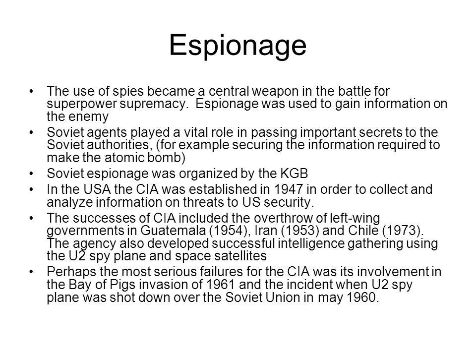 Espionage The use of spies became a central weapon in the battle for superpower supremacy. Espionage was used to gain information on the enemy.