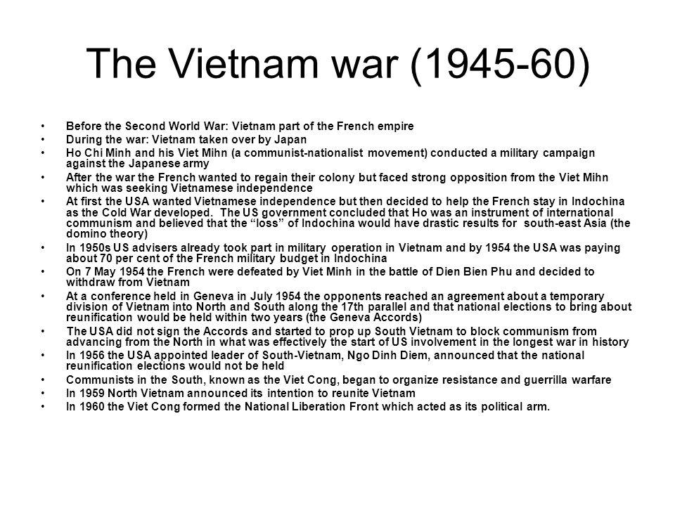 The Vietnam war (1945-60) Before the Second World War: Vietnam part of the French empire. During the war: Vietnam taken over by Japan.