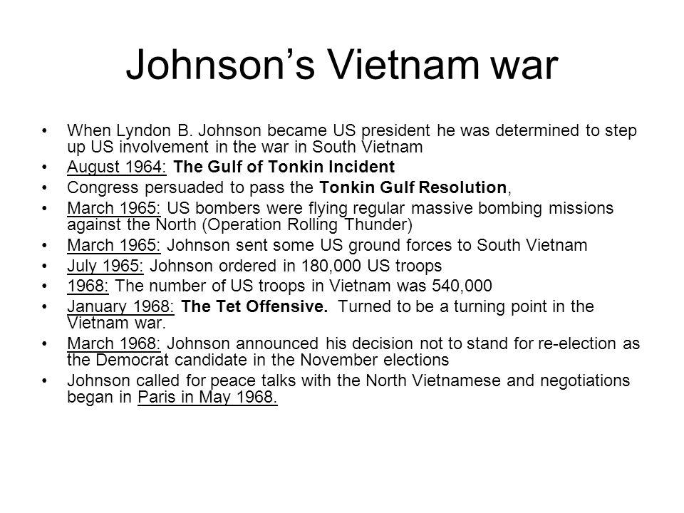 Johnson's Vietnam war When Lyndon B. Johnson became US president he was determined to step up US involvement in the war in South Vietnam.