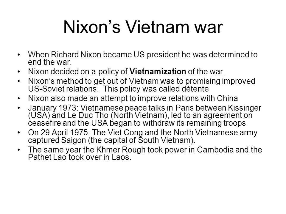 Nixon's Vietnam war When Richard Nixon became US president he was determined to end the war. Nixon decided on a policy of Vietnamization of the war.
