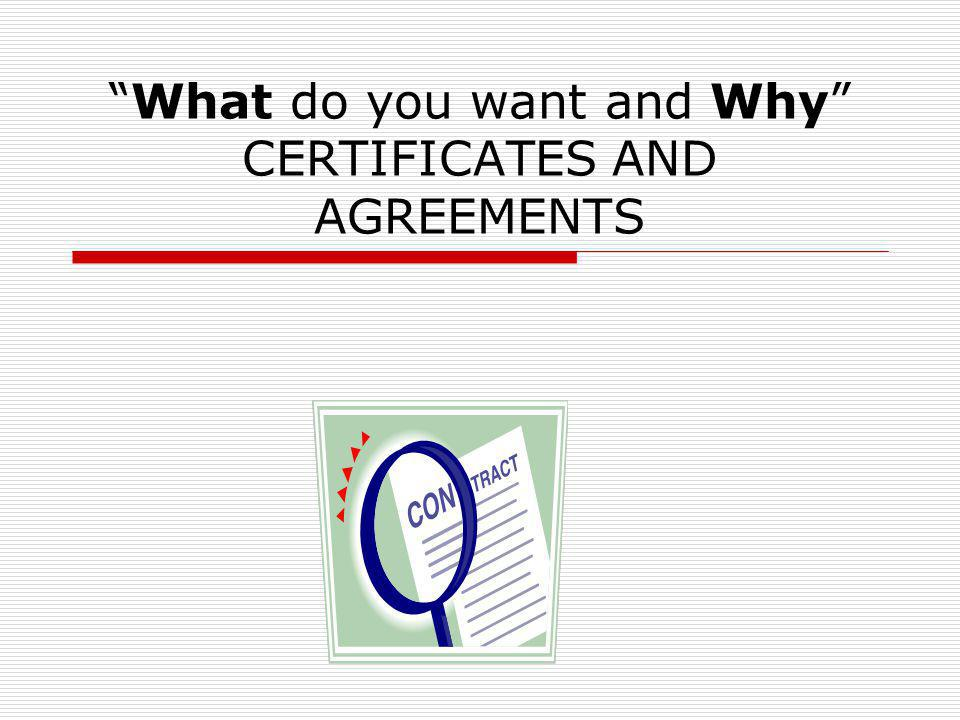 What do you want and Why CERTIFICATES AND AGREEMENTS