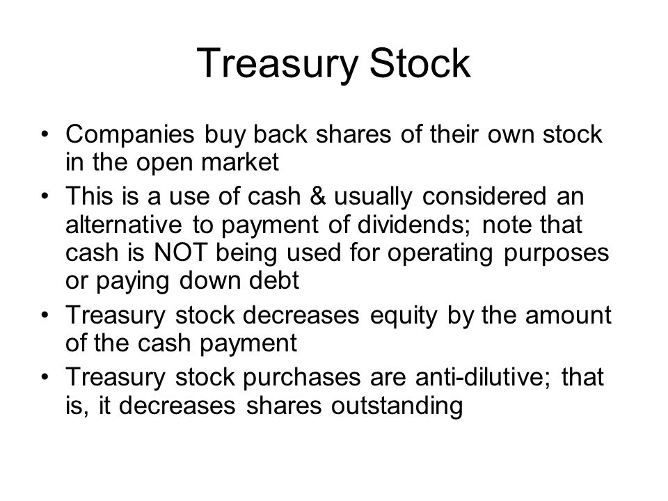 Treasury Stock Companies buy back shares of their own stock in the open market.