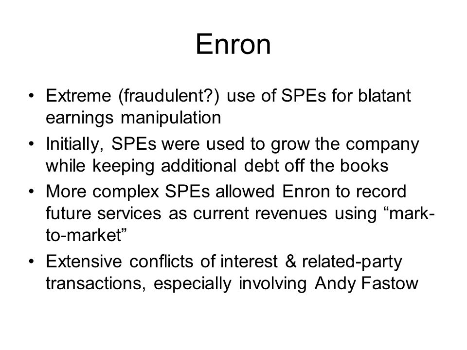 Enron Extreme (fraudulent ) use of SPEs for blatant earnings manipulation.