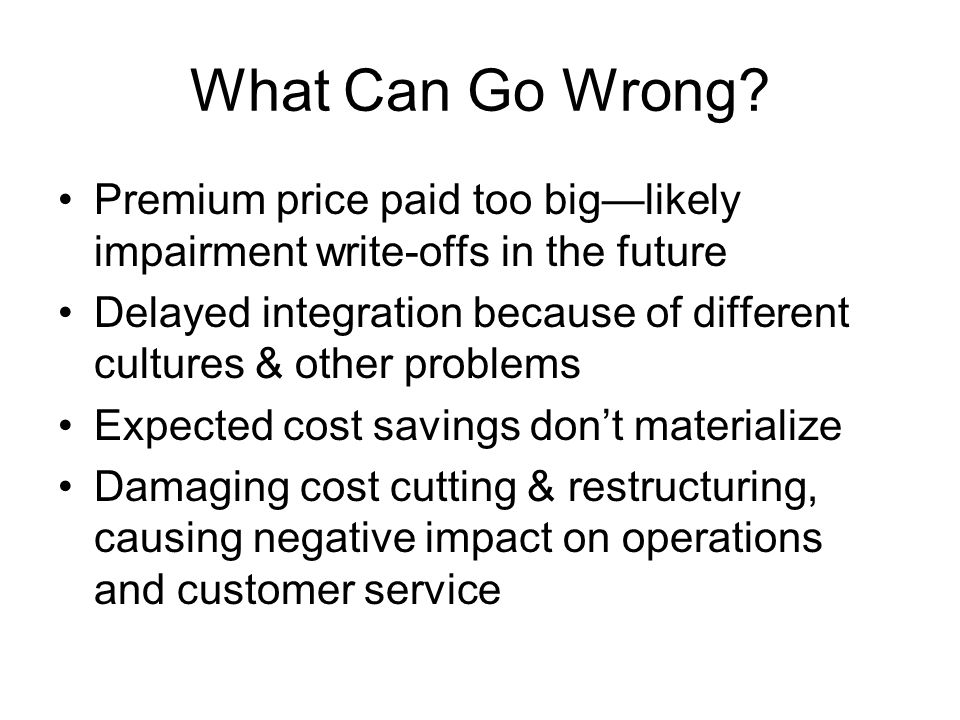 What Can Go Wrong Premium price paid too big—likely impairment write-offs in the future.