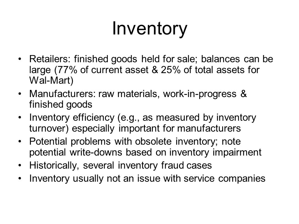 Inventory Retailers: finished goods held for sale; balances can be large (77% of current asset & 25% of total assets for Wal-Mart)
