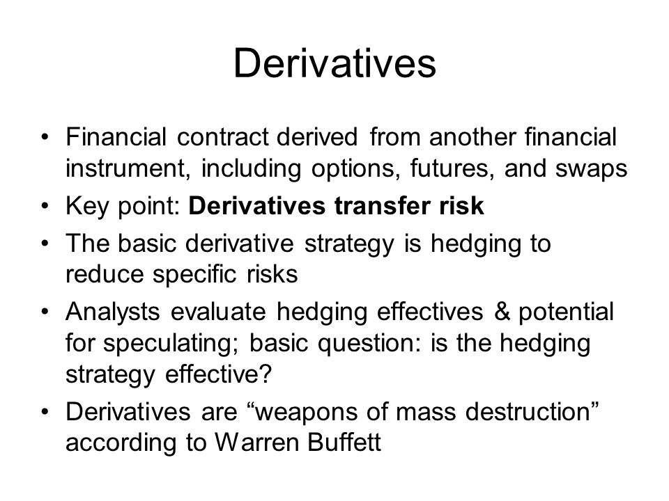 Derivatives Financial contract derived from another financial instrument, including options, futures, and swaps.