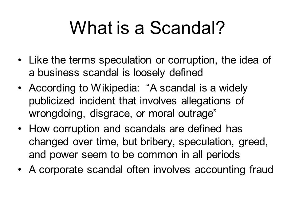 What is a Scandal Like the terms speculation or corruption, the idea of a business scandal is loosely defined.