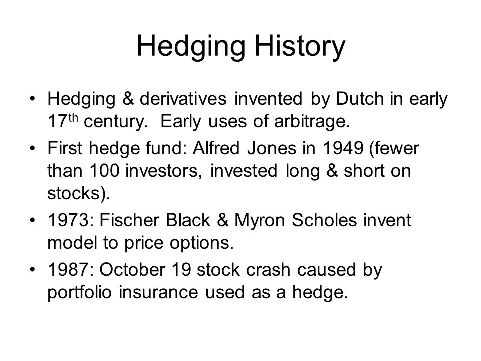 Hedging History Hedging & derivatives invented by Dutch in early 17th century. Early uses of arbitrage.