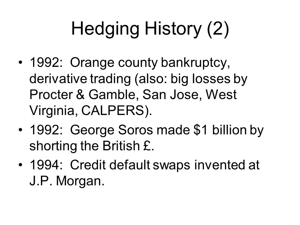 Hedging History (2) 1992: Orange county bankruptcy, derivative trading (also: big losses by Procter & Gamble, San Jose, West Virginia, CALPERS).