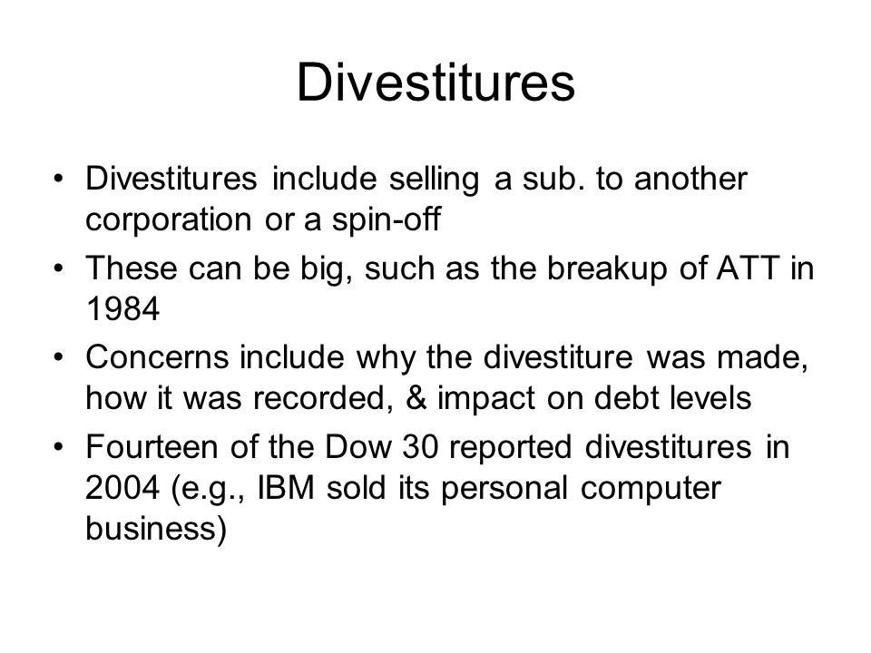 Divestitures Divestitures include selling a sub. to another corporation or a spin-off. These can be big, such as the breakup of ATT in 1984.