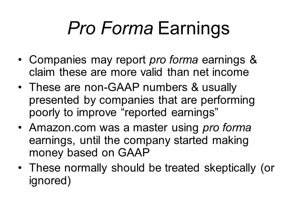 Pro Forma Earnings Companies may report pro forma earnings & claim these are more valid than net income.