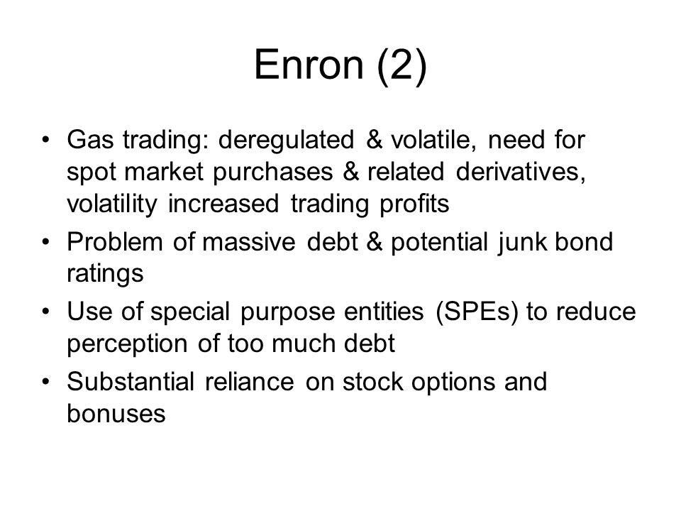 Enron (2) Gas trading: deregulated & volatile, need for spot market purchases & related derivatives, volatility increased trading profits.