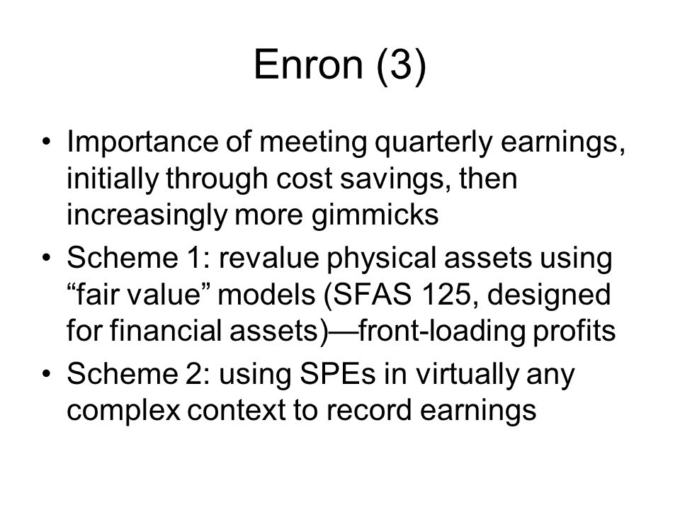 Enron (3) Importance of meeting quarterly earnings, initially through cost savings, then increasingly more gimmicks.