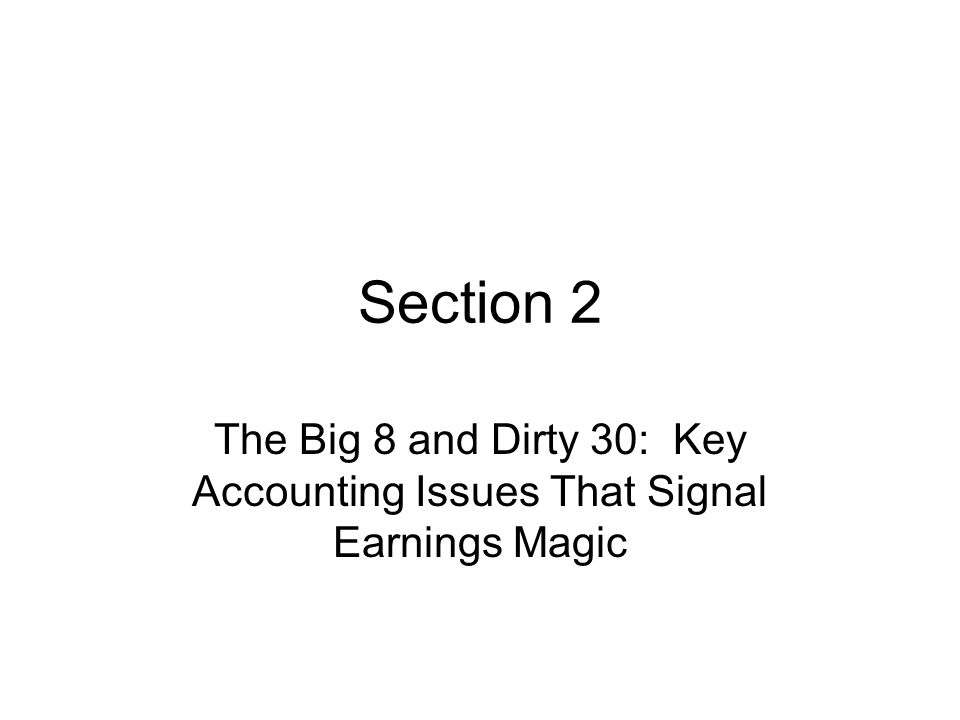 Section 2 The Big 8 and Dirty 30: Key Accounting Issues That Signal Earnings Magic