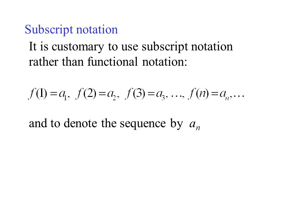 Subscript notation It is customary to use subscript notation rather than functional notation: and to denote the sequence by an.