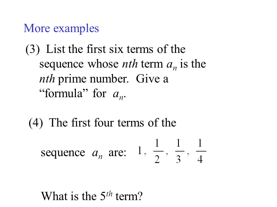 More examples List the first six terms of the sequence whose nth term an is the nth prime number. Give a formula for an.