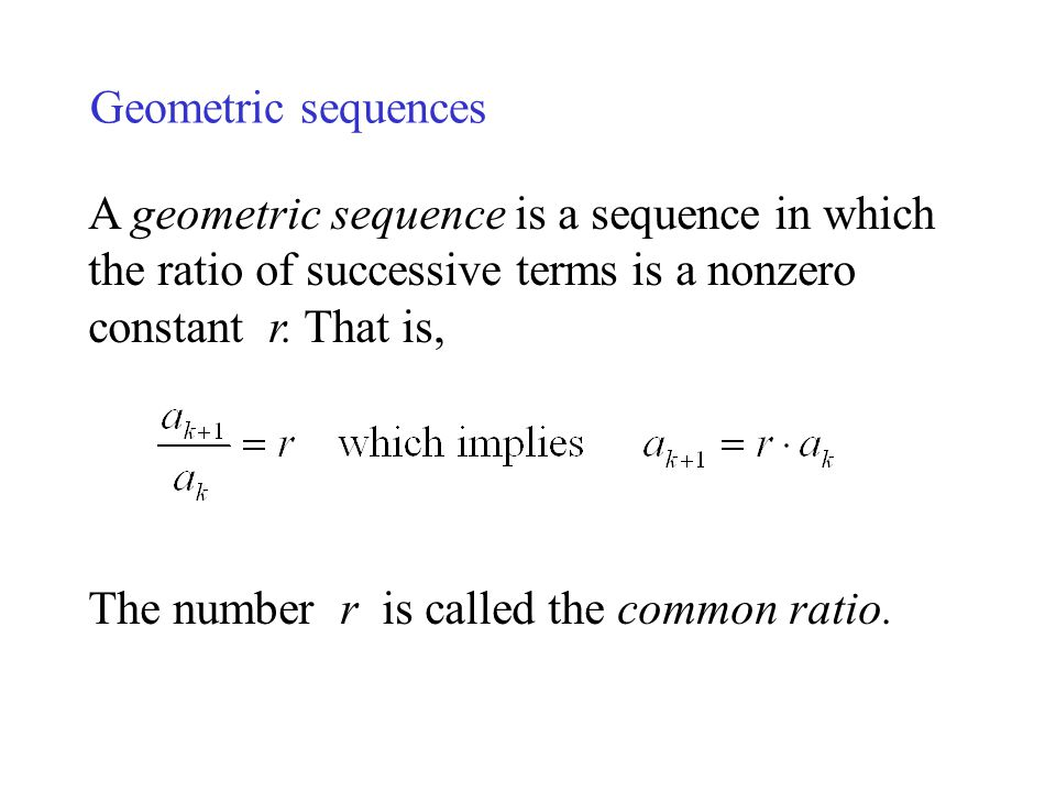 Geometric sequences A geometric sequence is a sequence in which the ratio of successive terms is a nonzero constant r. That is,