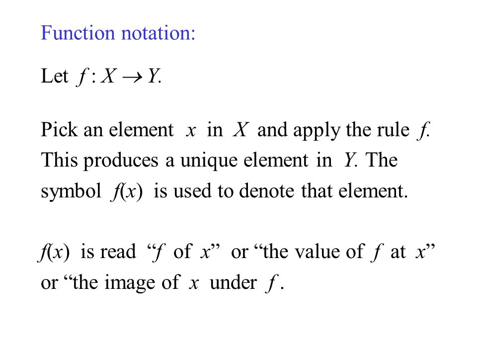 Function notation: Let f : X  Y. Pick an element x in X and apply the rule f. This produces a unique element in Y. The.