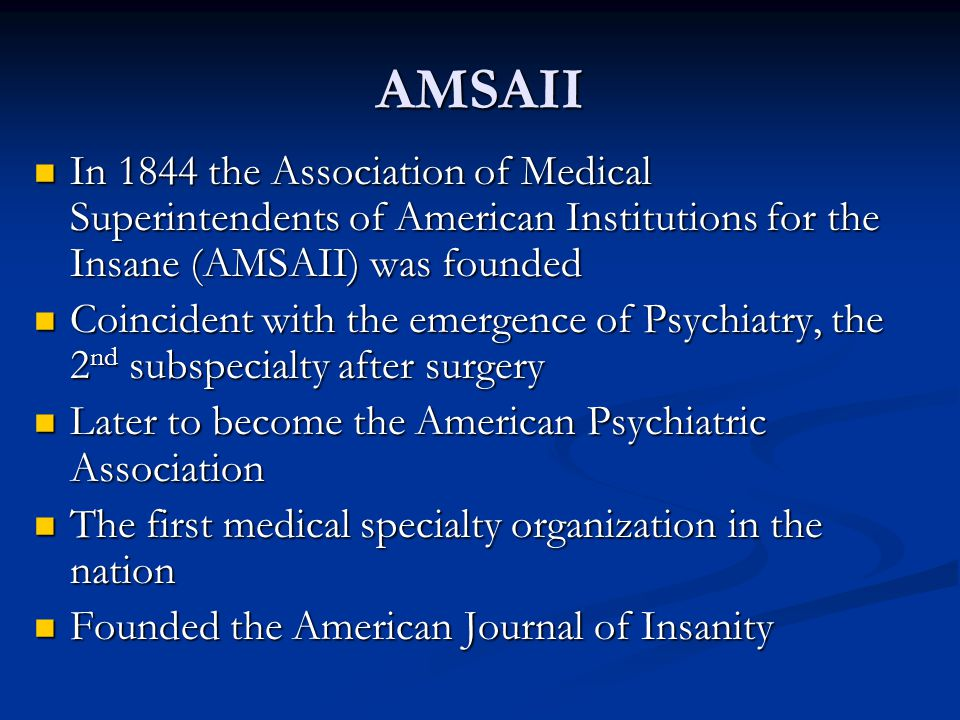 AMSAII In 1844 the Association of Medical Superintendents of American Institutions for the Insane (AMSAII) was founded.