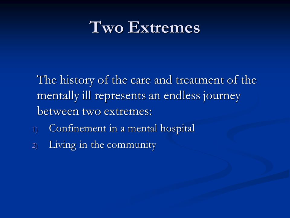 Two Extremes The history of the care and treatment of the mentally ill represents an endless journey between two extremes:
