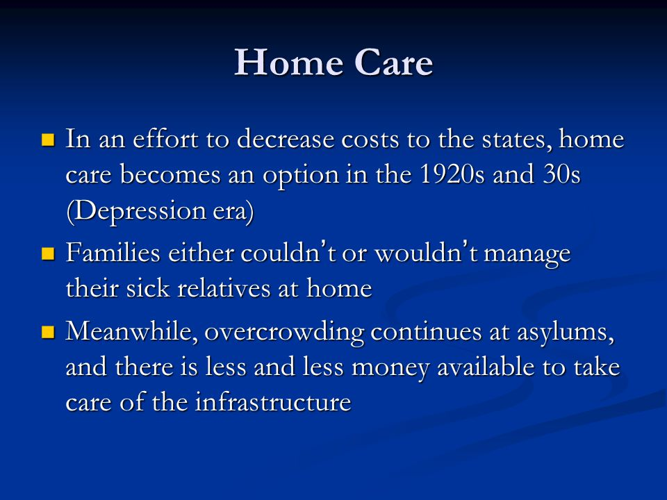 Home Care In an effort to decrease costs to the states, home care becomes an option in the 1920s and 30s (Depression era)