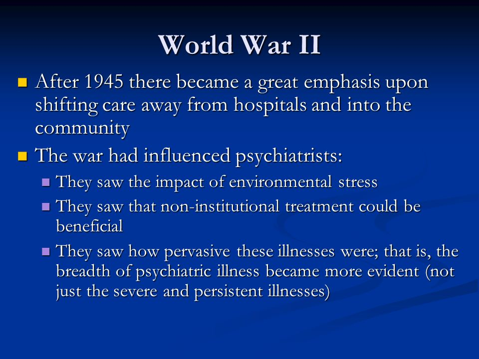 World War II After 1945 there became a great emphasis upon shifting care away from hospitals and into the community.