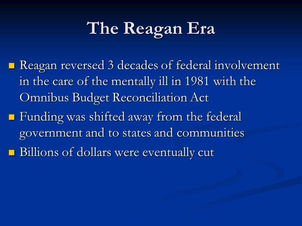 The Reagan Era Reagan reversed 3 decades of federal involvement in the care of the mentally ill in 1981 with the Omnibus Budget Reconciliation Act.