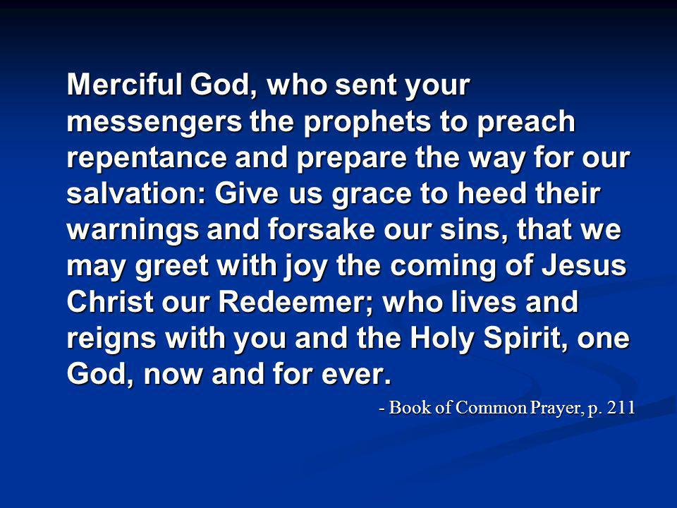 Merciful God, who sent your messengers the prophets to preach repentance and prepare the way for our salvation: Give us grace to heed their warnings and forsake our sins, that we may greet with joy the coming of Jesus Christ our Redeemer; who lives and reigns with you and the Holy Spirit, one God, now and for ever.
