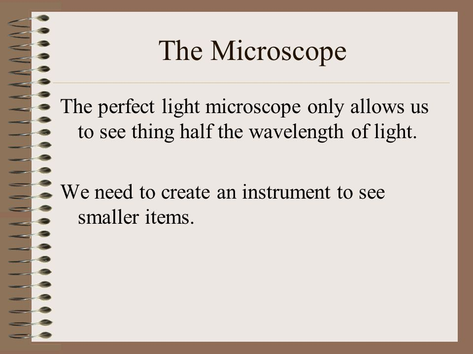 The Microscope The perfect light microscope only allows us to see thing half the wavelength of light.