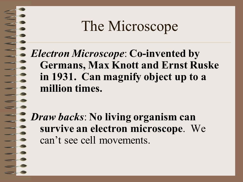 The Microscope Electron Microscope: Co-invented by Germans, Max Knott and Ernst Ruske in 1931. Can magnify object up to a million times.