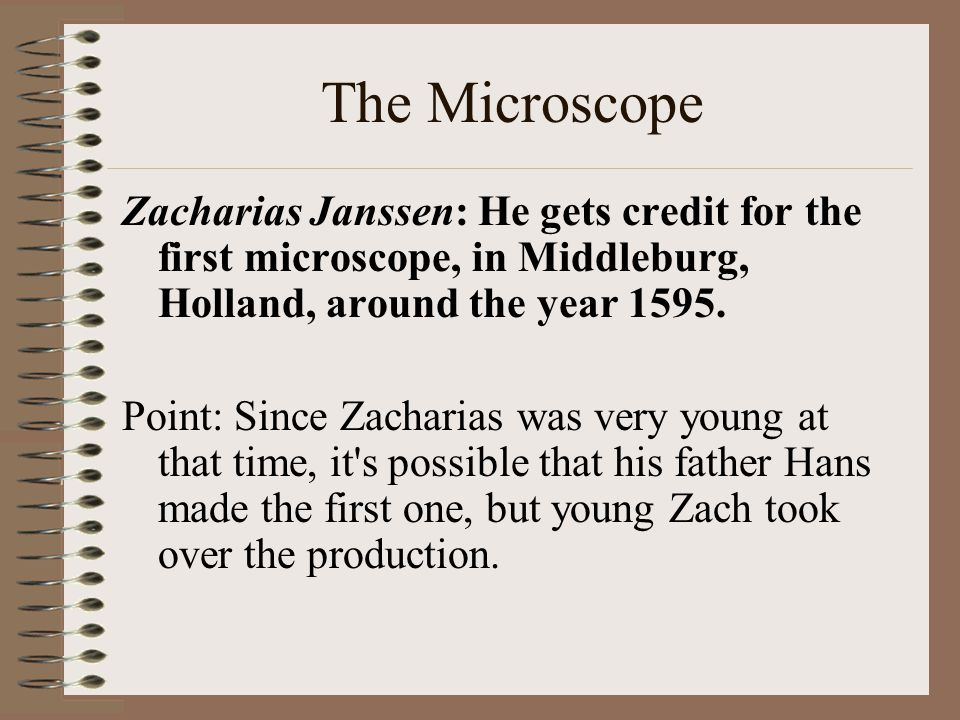 The Microscope Zacharias Janssen: He gets credit for the first microscope, in Middleburg, Holland, around the year 1595.