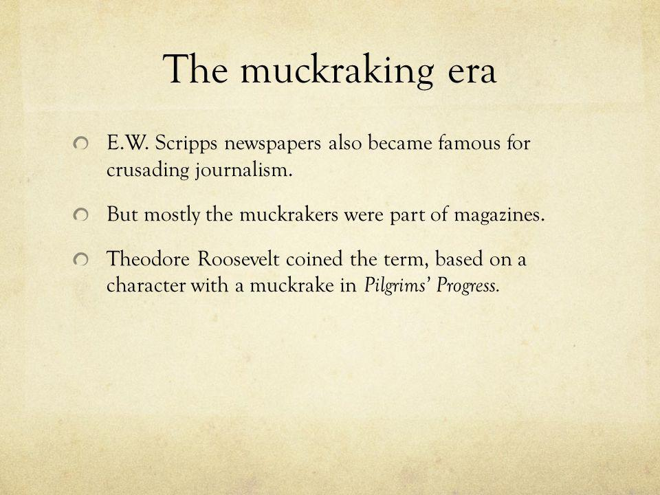 The muckraking era E.W. Scripps newspapers also became famous for crusading journalism. But mostly the muckrakers were part of magazines.
