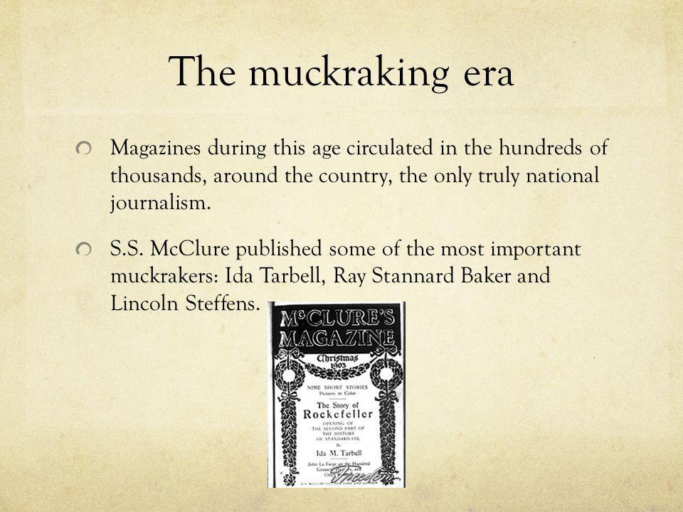 The muckraking era Magazines during this age circulated in the hundreds of thousands, around the country, the only truly national journalism.