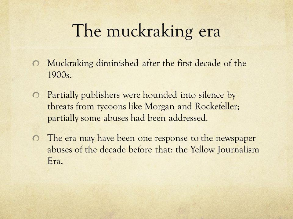 The muckraking era Muckraking diminished after the first decade of the 1900s.