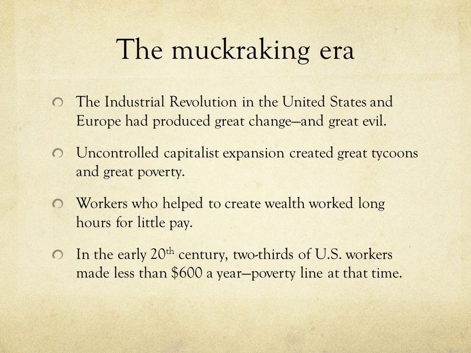 The muckraking era The Industrial Revolution in the United States and Europe had produced great change—and great evil.