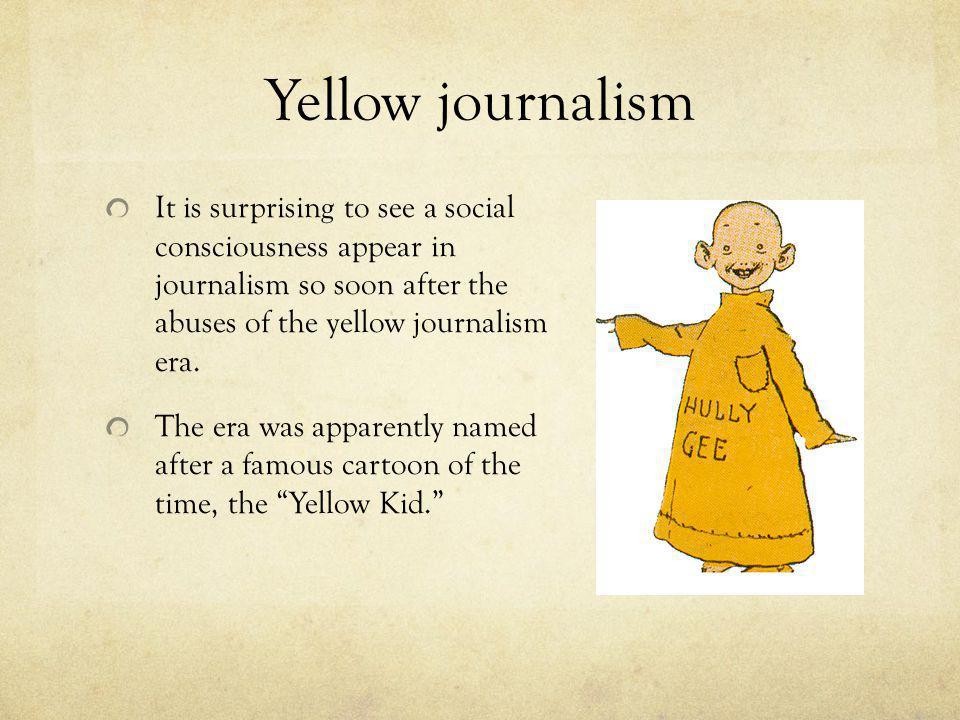 Yellow journalism It is surprising to see a social consciousness appear in journalism so soon after the abuses of the yellow journalism era.