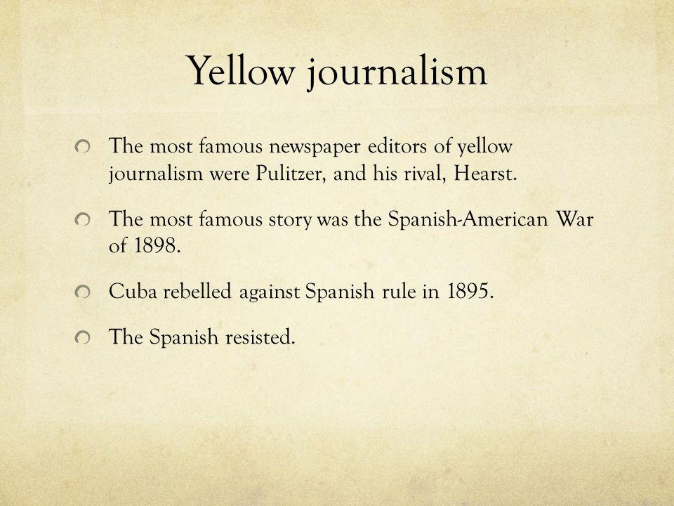 Yellow journalism The most famous newspaper editors of yellow journalism were Pulitzer, and his rival, Hearst.
